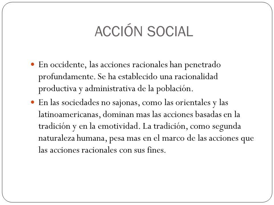 ACCIÓN SOCIAL En occidente, las acciones racionales han penetrado profundamente. Se ha establecido una racionalidad productiva y administrativa de la