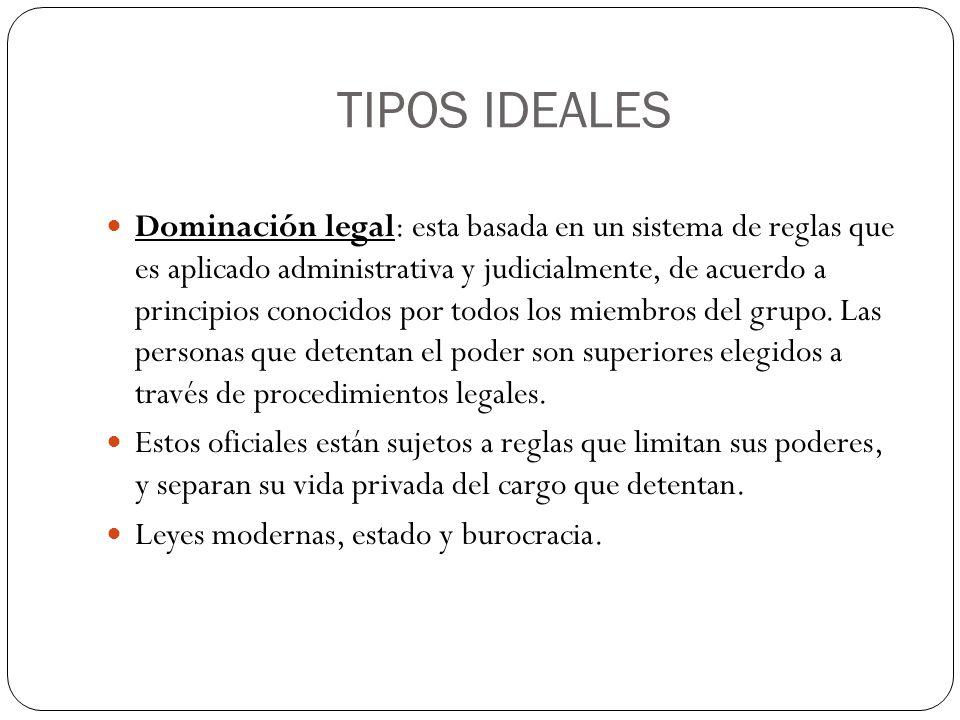 TIPOS IDEALES Dominación legal: esta basada en un sistema de reglas que es aplicado administrativa y judicialmente, de acuerdo a principios conocidos