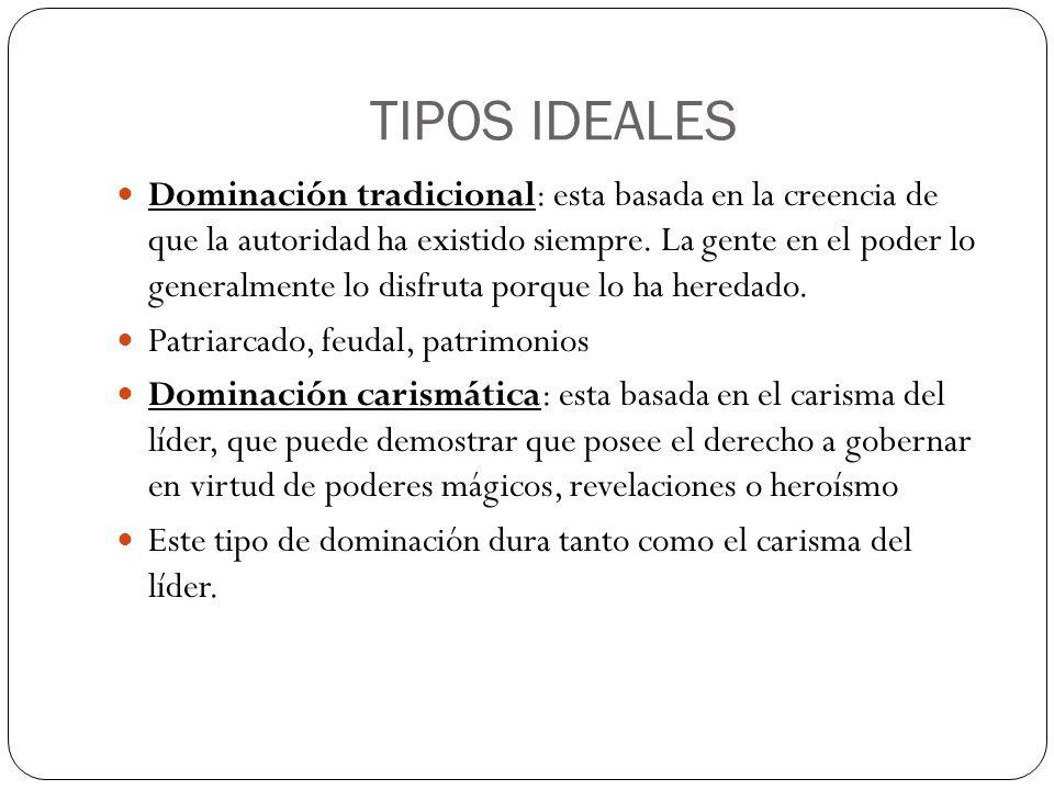 TIPOS IDEALES Dominación tradicional: esta basada en la creencia de que la autoridad ha existido siempre. La gente en el poder lo generalmente lo disf