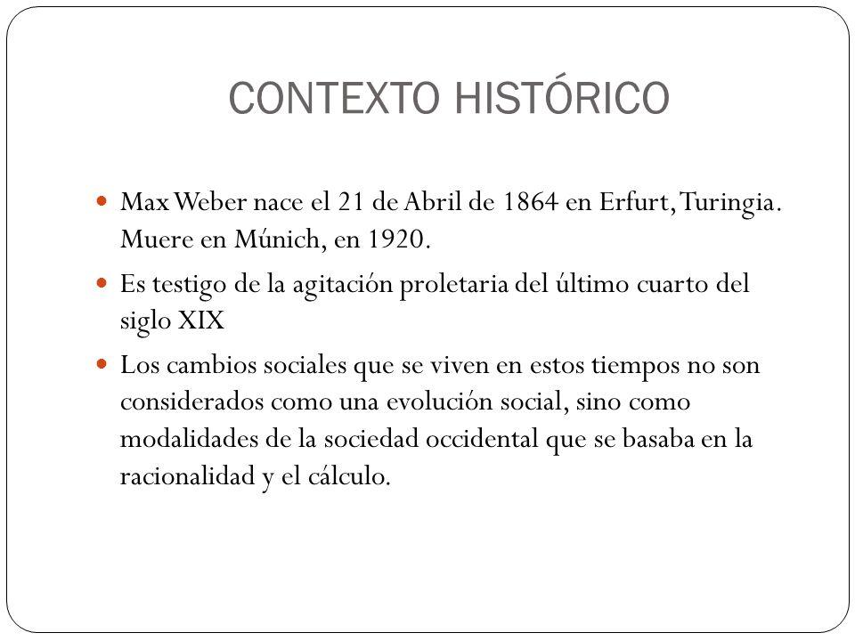 CONTEXTO HISTÓRICO Max Weber nace el 21 de Abril de 1864 en Erfurt, Turingia. Muere en Múnich, en 1920. Es testigo de la agitación proletaria del últi