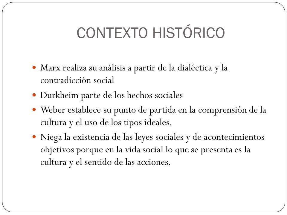 CONTEXTO HISTÓRICO Marx realiza su análisis a partir de la dialéctica y la contradicción social Durkheim parte de los hechos sociales Weber establece