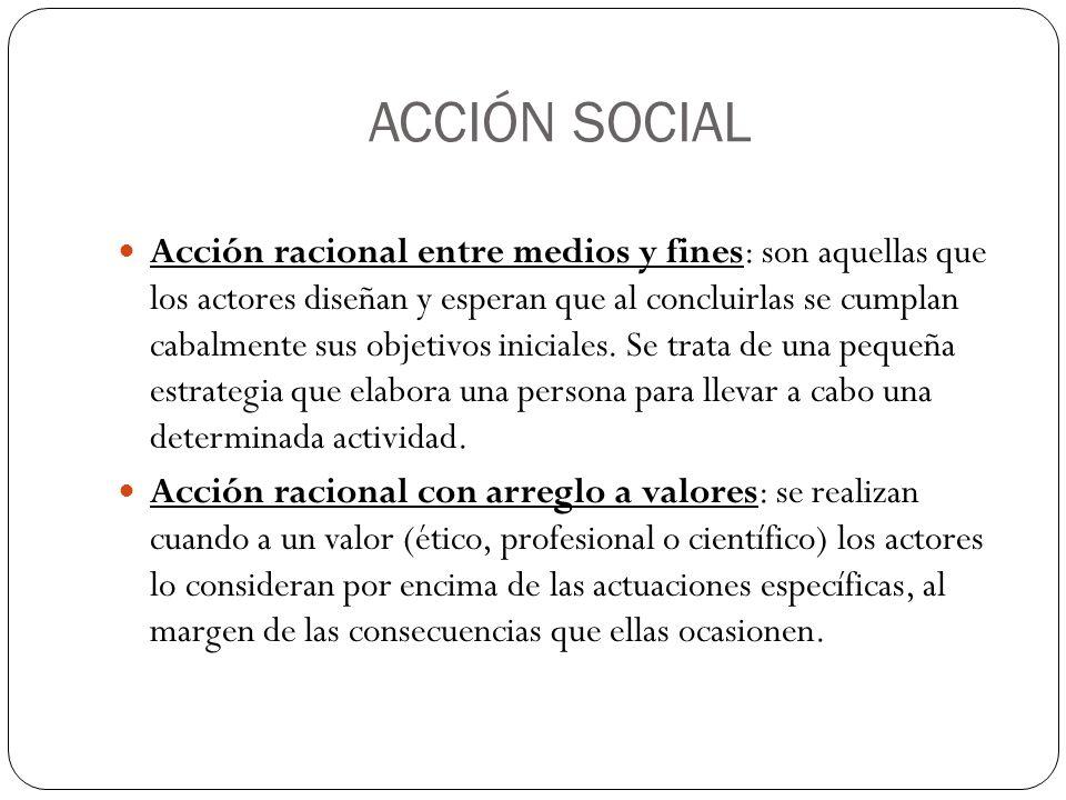 ACCIÓN SOCIAL Acción racional entre medios y fines: son aquellas que los actores diseñan y esperan que al concluirlas se cumplan cabalmente sus objeti