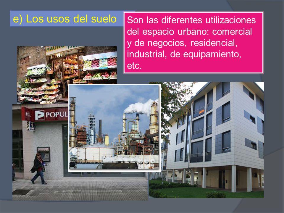 e) Los usos del suelo Son las diferentes utilizaciones del espacio urbano: comercial y de negocios, residencial, industrial, de equipamiento, etc.