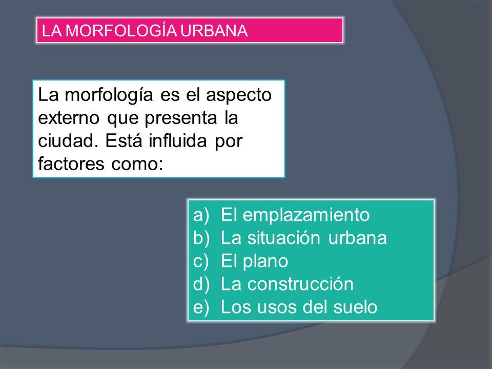 LA MORFOLOGÍA URBANA La morfología es el aspecto externo que presenta la ciudad. Está influida por factores como: a)El emplazamiento b)La situación ur