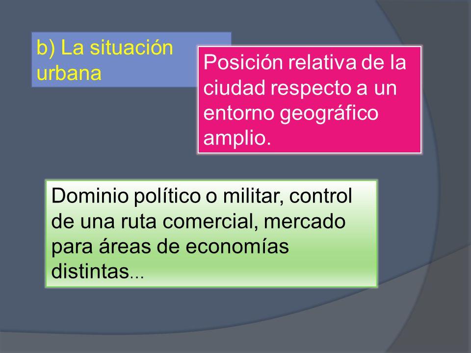 b) La situación urbana Posición relativa de la ciudad respecto a un entorno geográfico amplio. Dominio político o militar, control de una ruta comerci