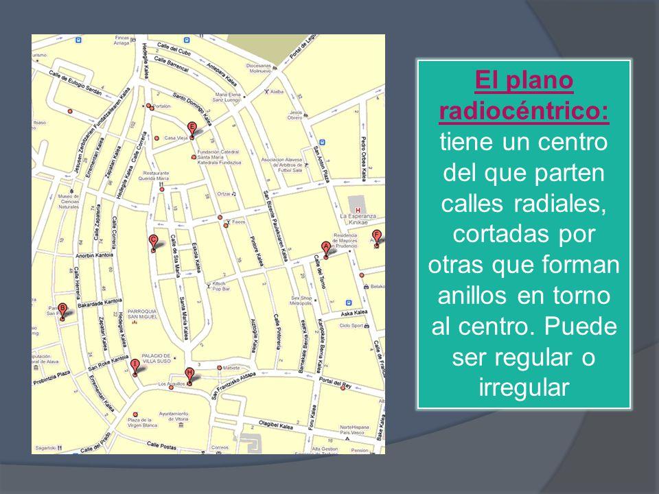 El plano radiocéntrico: tiene un centro del que parten calles radiales, cortadas por otras que forman anillos en torno al centro. Puede ser regular o