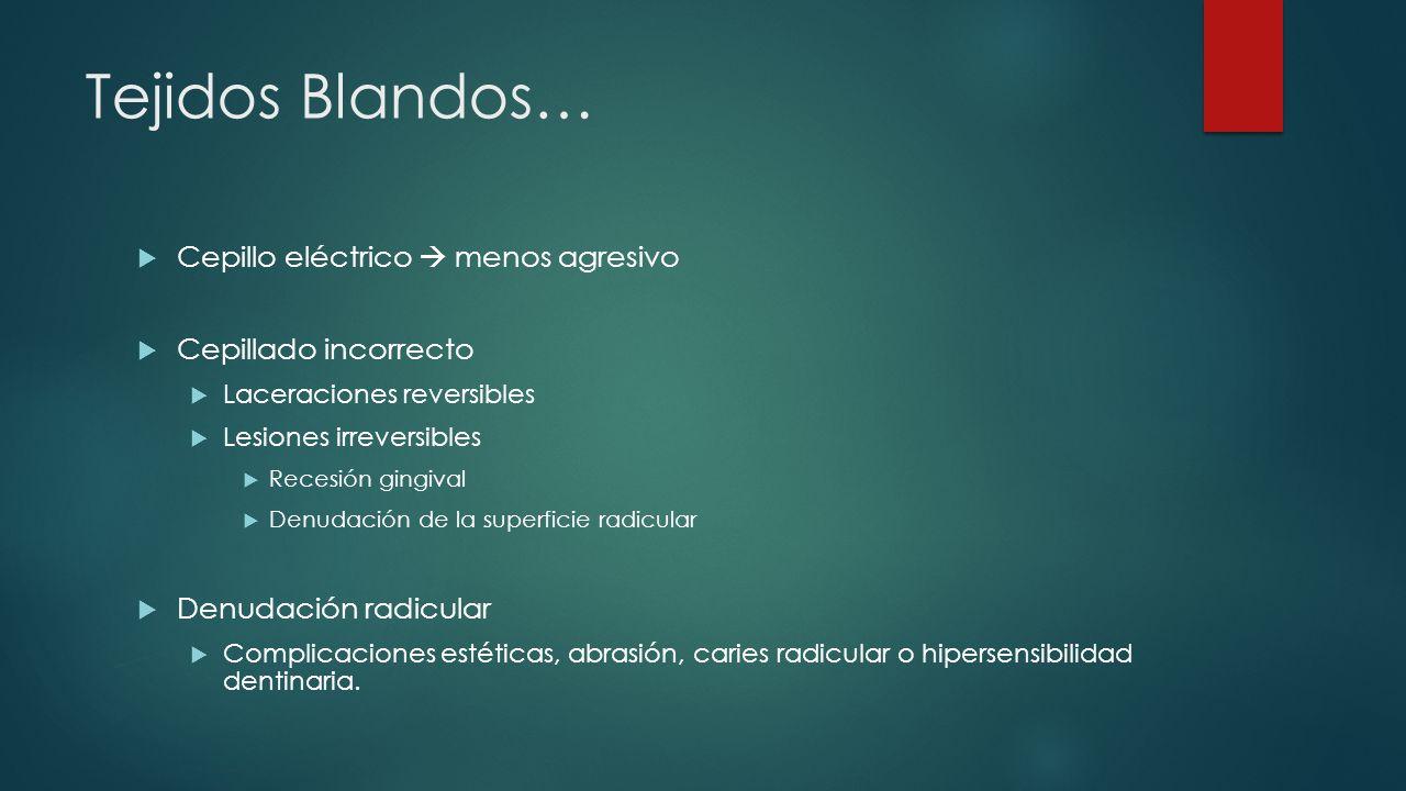 Tejidos Blandos… Cepillo eléctrico menos agresivo Cepillado incorrecto Laceraciones reversibles Lesiones irreversibles Recesión gingival Denudación de