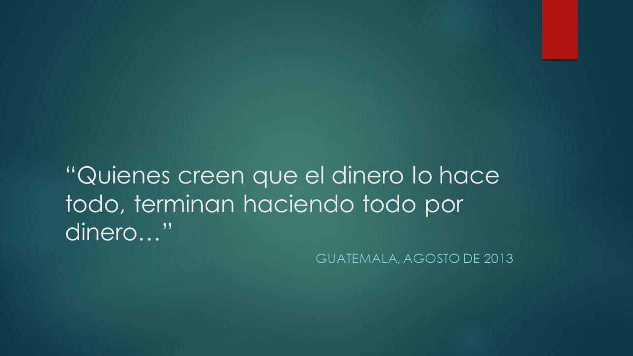 Quienes creen que el dinero lo hace todo, terminan haciendo todo por dinero… GUATEMALA, AGOSTO DE 2013