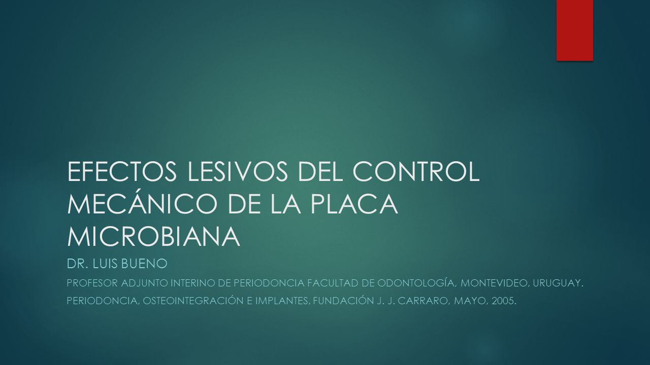 EFECTOS LESIVOS DEL CONTROL MECÁNICO DE LA PLACA MICROBIANA DR. LUIS BUENO PROFESOR ADJUNTO INTERINO DE PERIODONCIA FACULTAD DE ODONTOLOGÍA, MONTEVIDE