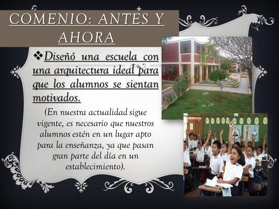 COMENIO: ANTES Y AHORA Diseñó una escuela con una arquitectura ideal para que los alumnos se sientan motivados. Diseñó una escuela con una arquitectur