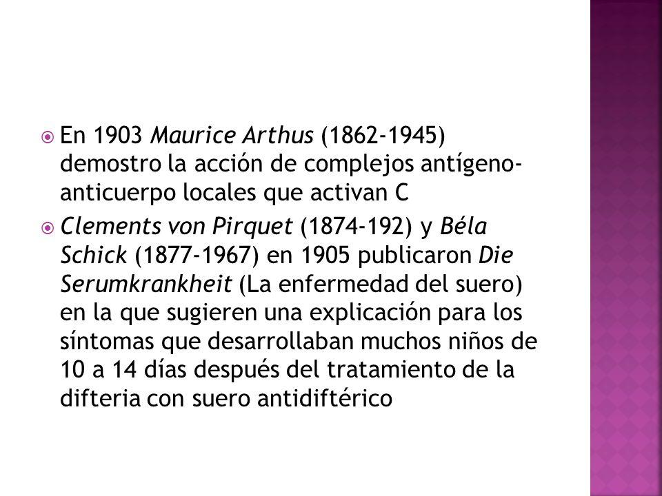 En 1903 Maurice Arthus (1862-1945) demostro la acción de complejos antígeno- anticuerpo locales que activan C Clements von Pirquet (1874-192) y Béla S