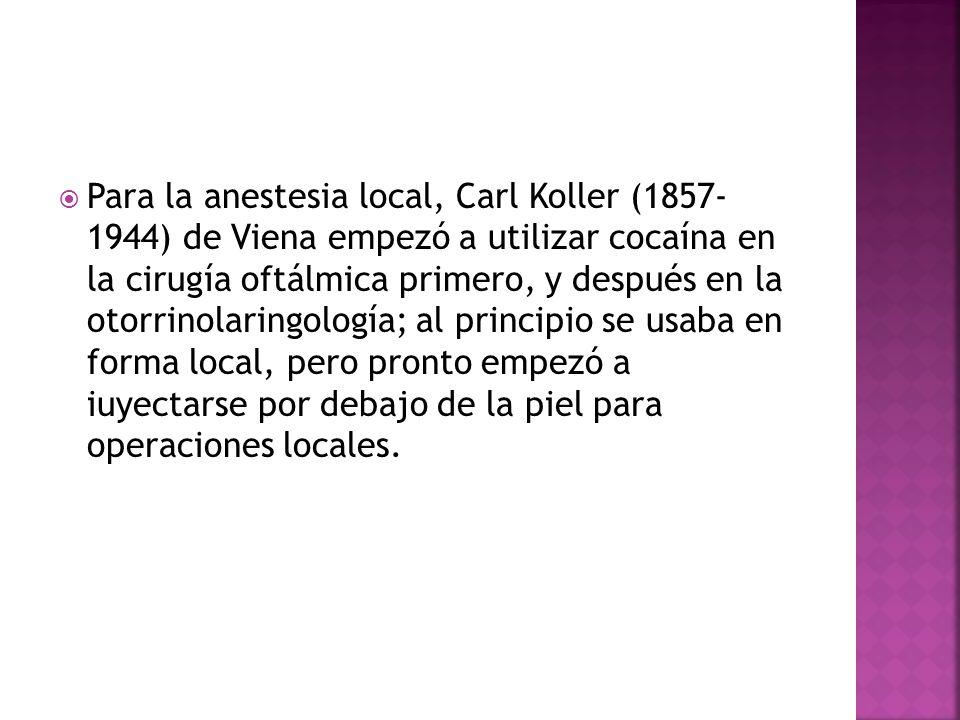 Para la anestesia local, Carl Koller (1857- 1944) de Viena empezó a utilizar cocaína en la cirugía oftálmica primero, y después en la otorrinolaringol