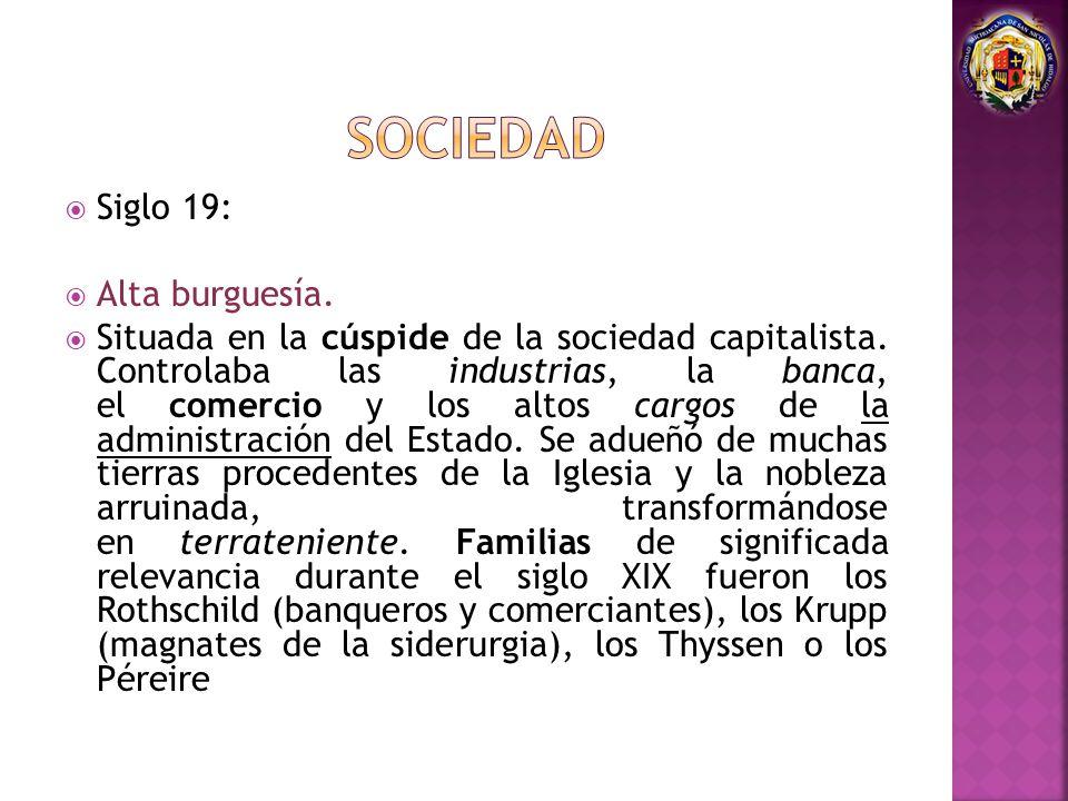 Siglo 19: Alta burguesía. Situada en la cúspide de la sociedad capitalista. Controlaba las industrias, la banca, el comercio y los altos cargos de la