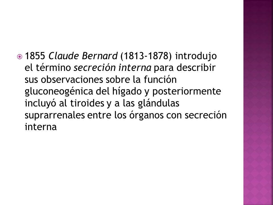 1855 Claude Bernard (1813-1878) introdujo el término secreción interna para describir sus observaciones sobre la función gluconeogénica del hígado y p