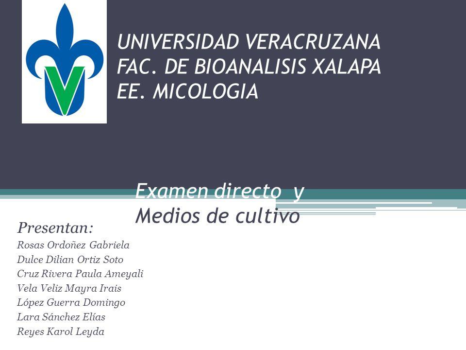 UNIVERSIDAD VERACRUZANA FAC. DE BIOANALISIS XALAPA EE. MICOLOGIA Examen directo y Medios de cultivo Presentan: Rosas Ordoñez Gabriela Dulce Dilian Ort