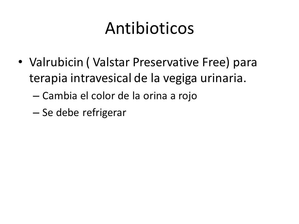 Antibioticos Valrubicin ( Valstar Preservative Free) para terapia intravesical de la vegiga urinaria. – Cambia el color de la orina a rojo – Se debe r