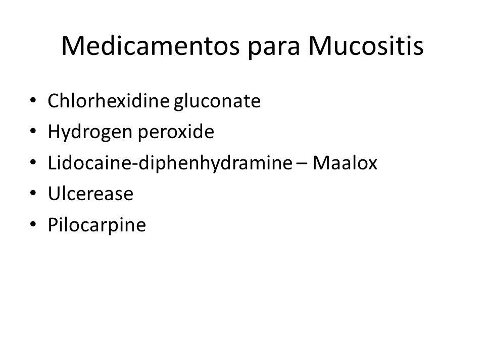 Medicamentos para Mucositis Chlorhexidine gluconate Hydrogen peroxide Lidocaine-diphenhydramine – Maalox Ulcerease Pilocarpine