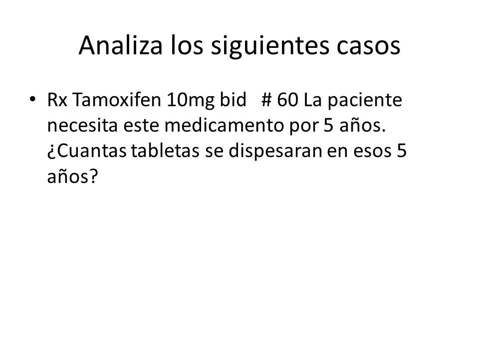 Analiza los siguientes casos Rx Tamoxifen 10mg bid # 60 La paciente necesita este medicamento por 5 años. ¿Cuantas tabletas se dispesaran en esos 5 añ