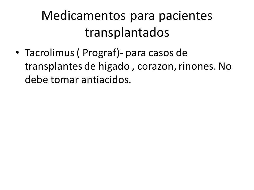 Medicamentos para pacientes transplantados Tacrolimus ( Prograf)- para casos de transplantes de higado, corazon, rinones. No debe tomar antiacidos.
