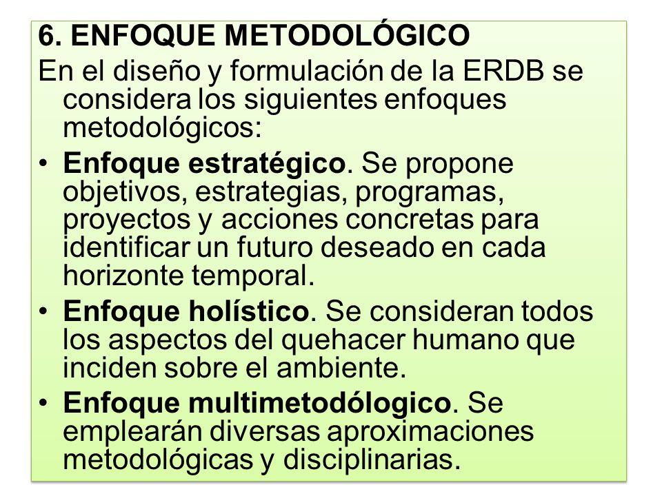 6. ENFOQUE METODOLÓGICO En el diseño y formulación de la ERDB se considera los siguientes enfoques metodológicos: Enfoque estratégico. Se propone obje