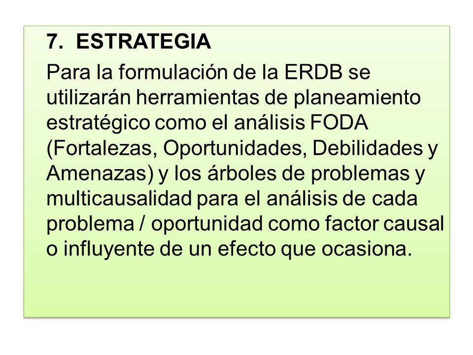 7.ESTRATEGIA Para la formulación de la ERDB se utilizarán herramientas de planeamiento estratégico como el análisis FODA (Fortalezas, Oportunidades, D
