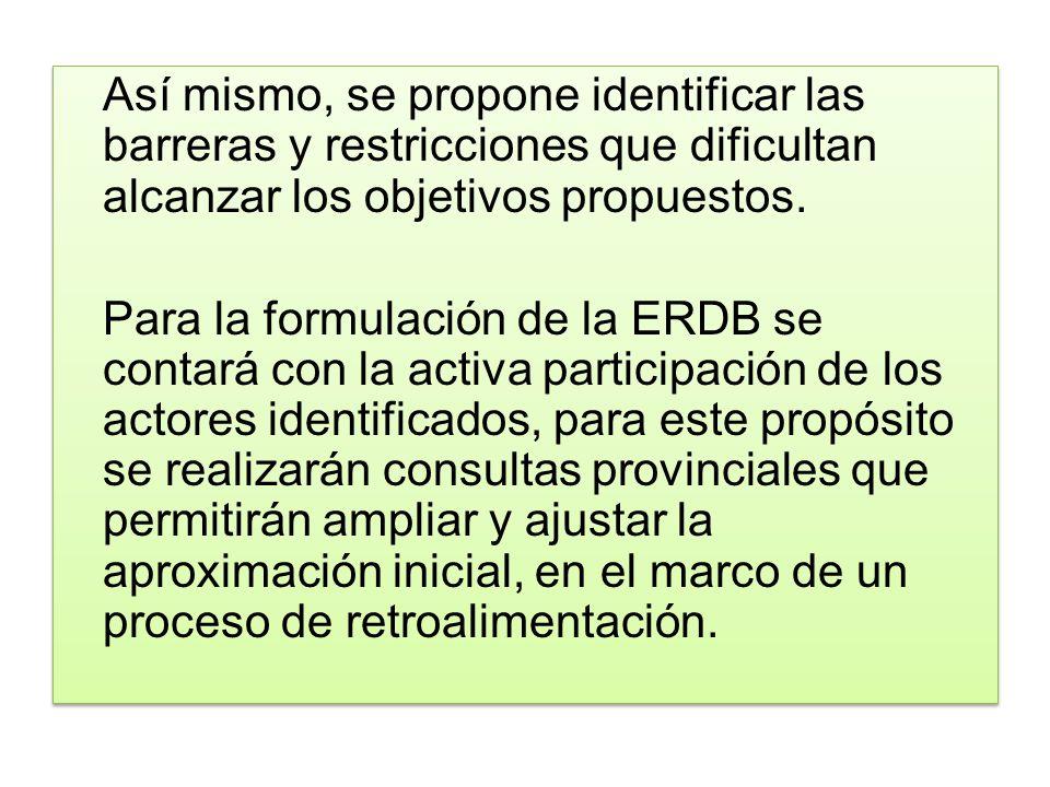 Así mismo, se propone identificar las barreras y restricciones que dificultan alcanzar los objetivos propuestos. Para la formulación de la ERDB se con
