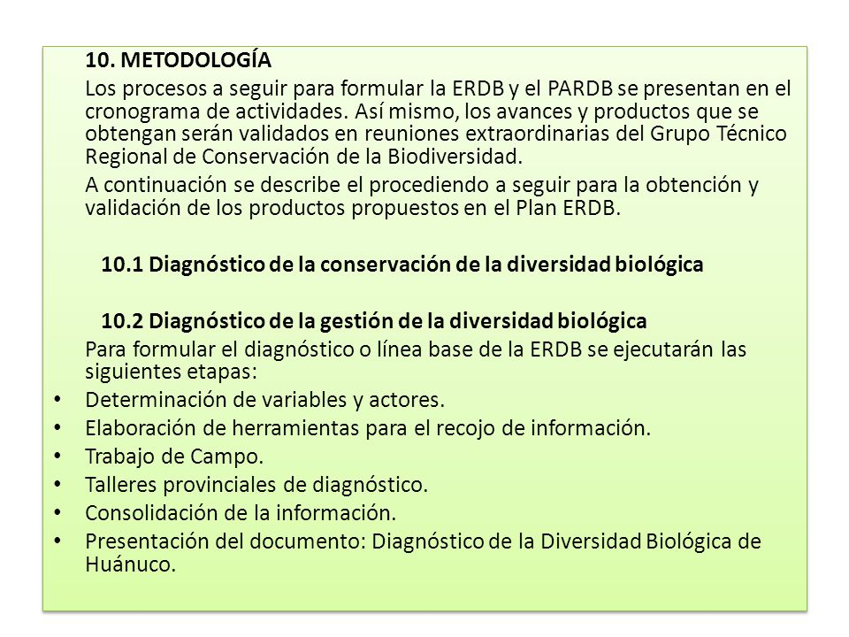 10. METODOLOGÍA Los procesos a seguir para formular la ERDB y el PARDB se presentan en el cronograma de actividades. Así mismo, los avances y producto