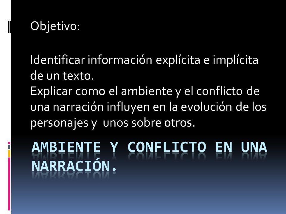 Objetivo: Identificar información explícita e implícita de un texto. Explicar como el ambiente y el conflicto de una narración influyen en la evolució