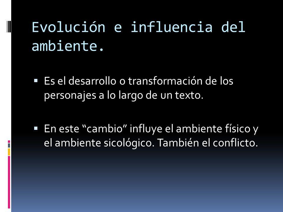Evolución e influencia del ambiente. Es el desarrollo o transformación de los personajes a lo largo de un texto. En este cambio influye el ambiente fí