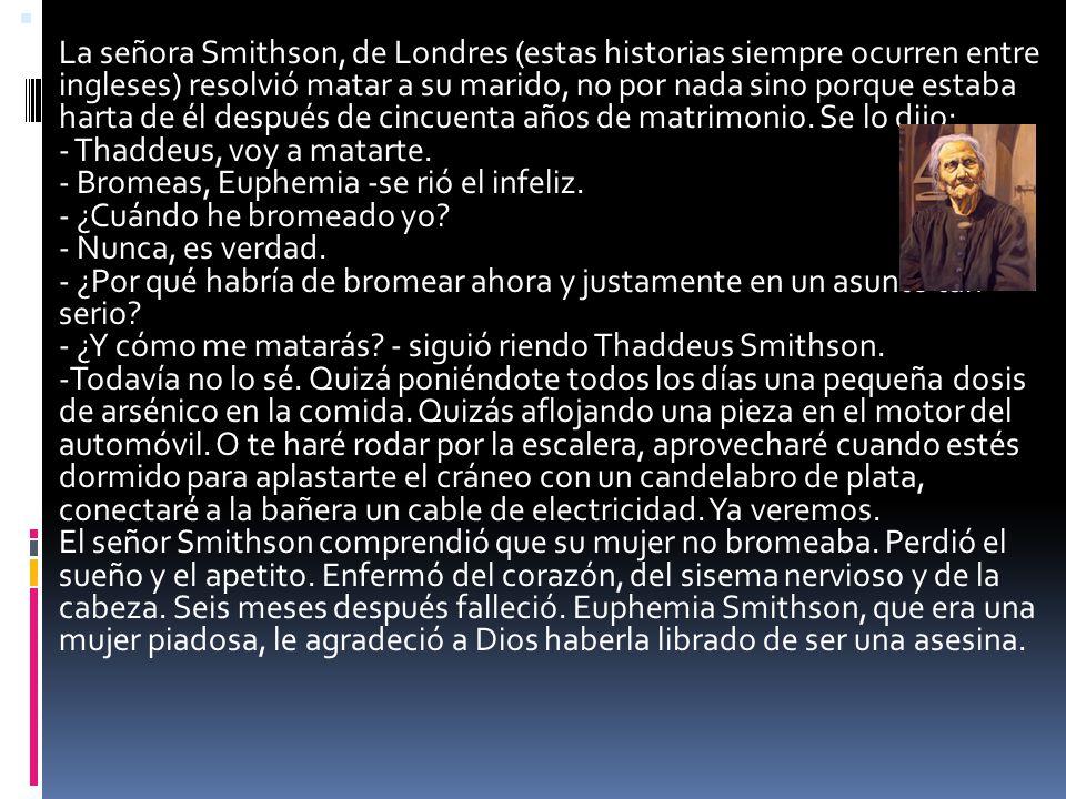La señora Smithson, de Londres (estas historias siempre ocurren entre ingleses) resolvió matar a su marido, no por nada sino porque estaba harta de él