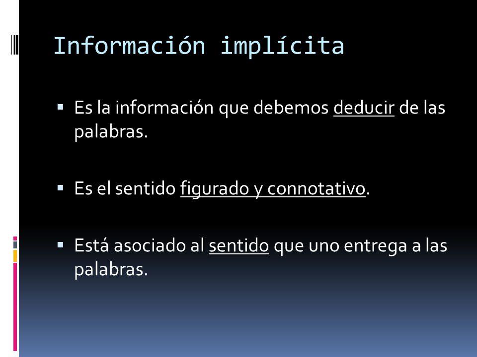 Información implícita Es la información que debemos deducir de las palabras. Es el sentido figurado y connotativo. Está asociado al sentido que uno en