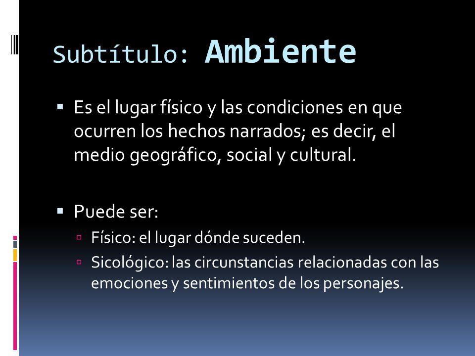 Subtítulo: Ambiente Es el lugar físico y las condiciones en que ocurren los hechos narrados; es decir, el medio geográfico, social y cultural.