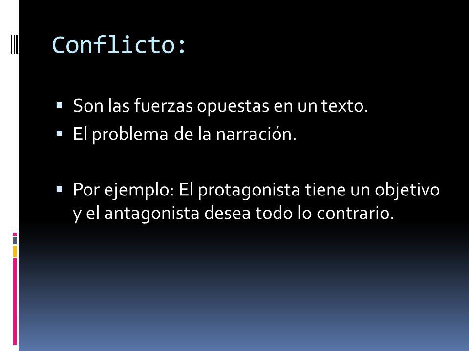 Conflicto: Son las fuerzas opuestas en un texto. El problema de la narración. Por ejemplo: El protagonista tiene un objetivo y el antagonista desea to