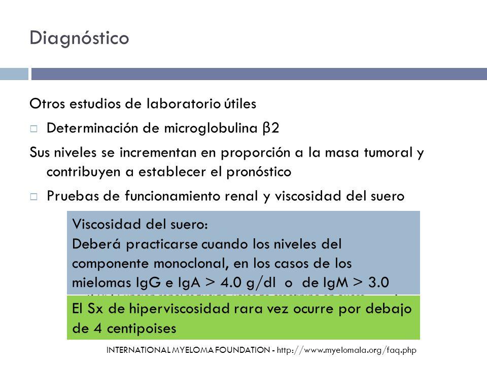 Diagnóstico Otros estudios de laboratorio útiles Determinación de microglobulina β 2 Sus niveles se incrementan en proporción a la masa tumoral y contribuyen a establecer el pronóstico Pruebas de funcionamiento renal y viscosidad del suero Viscosidad del suero: Deberá practicarse cuando los niveles del componente monoclonal, en los casos de los mielomas IgG e IgA > 4.0 g/dl o de IgM > 3.0 g/dl El Sx de hiperviscosidad rara vez ocurre por debajo de 4 centipoises INTERNATIONAL MYELOMA FOUNDATION - http://www.myelomala.org/faq.php