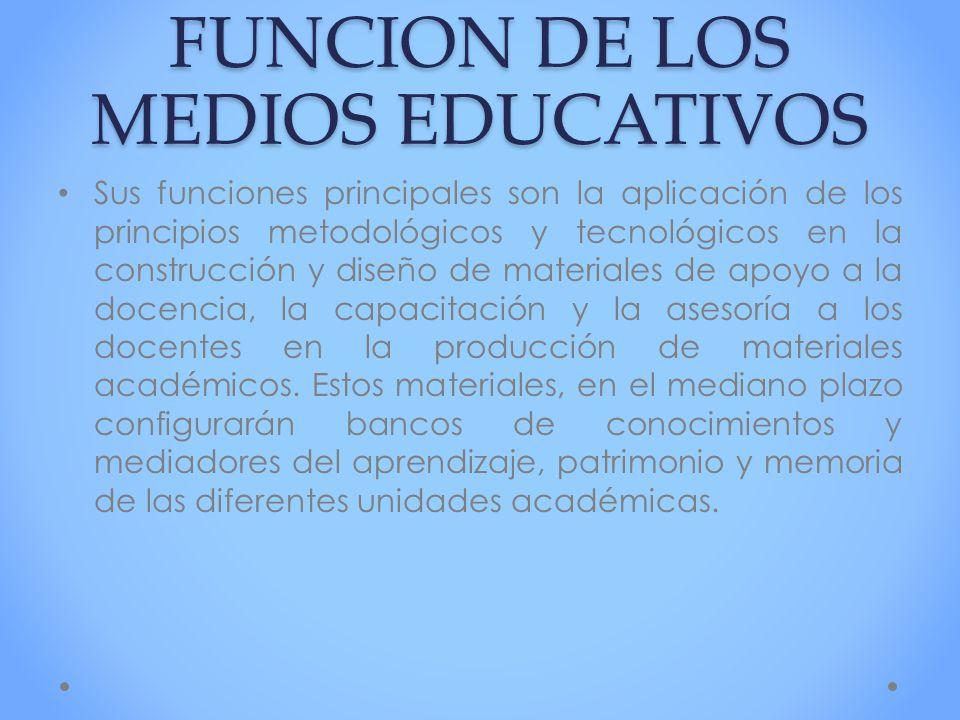 FUNCION DE LOS MEDIOS EDUCATIVOS Sus funciones principales son la aplicación de los principios metodológicos y tecnológicos en la construcción y diseñ