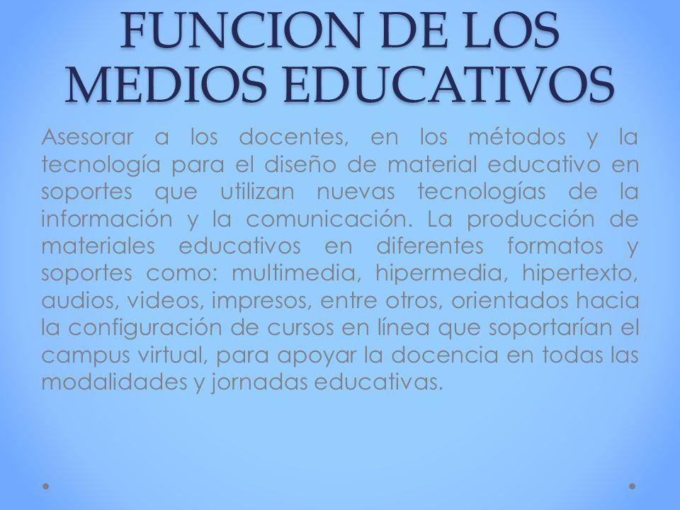 FUNCION DE LOS MEDIOS EDUCATIVOS Asesorar a los docentes, en los métodos y la tecnología para el diseño de material educativo en soportes que utilizan