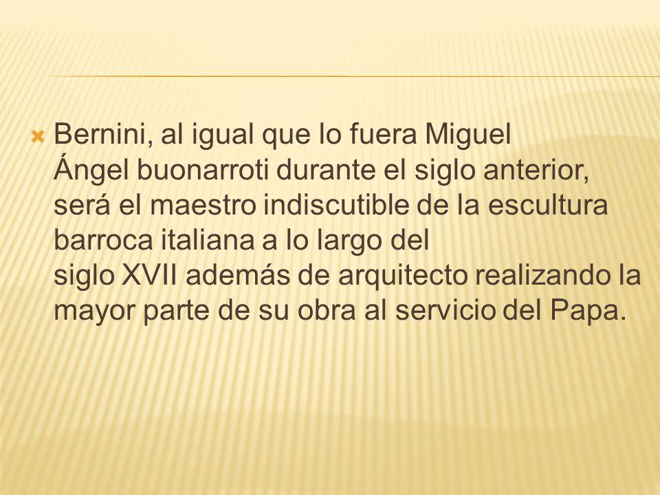 Bernini, al igual que lo fuera Miguel Ángel buonarroti durante el siglo anterior, será el maestro indiscutible de la escultura barroca italiana a lo l