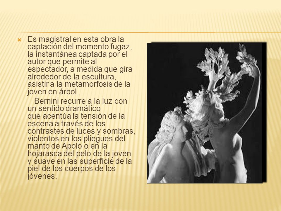 CONCLUSIÓN: Bernini se muestra en esta obra como el maestro indiscutible de la escultura barroca no sólo en Italia sino en toda Europa, como un virtuoso en el tratamiento del mármol, renunciando al bloque único característico de la escultura renacentista, así como un genio a la hora de representar la emoción y el movimiento.