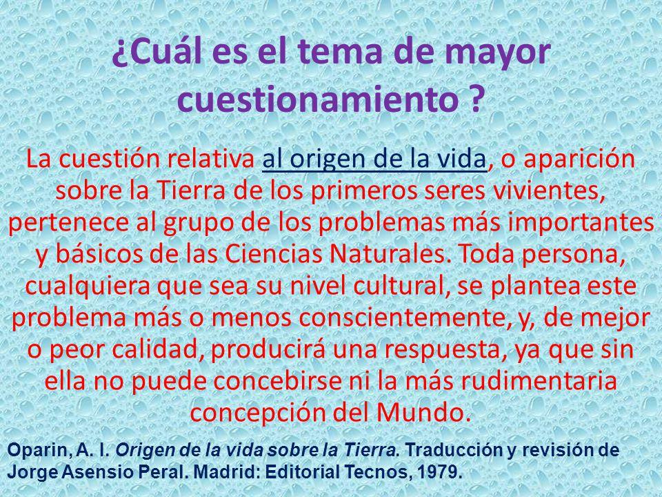 ¿Cuál es el tema de mayor cuestionamiento ? La cuestión relativa al origen de la vida, o aparición sobre la Tierra de los primeros seres vivientes, pe