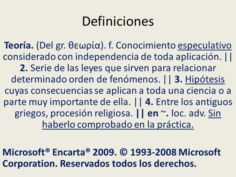 Definiciones Teoría. (Del gr. θεωρα). f. Conocimiento especulativo considerado con independencia de toda aplicación. || 2. Serie de las leyes que sirv