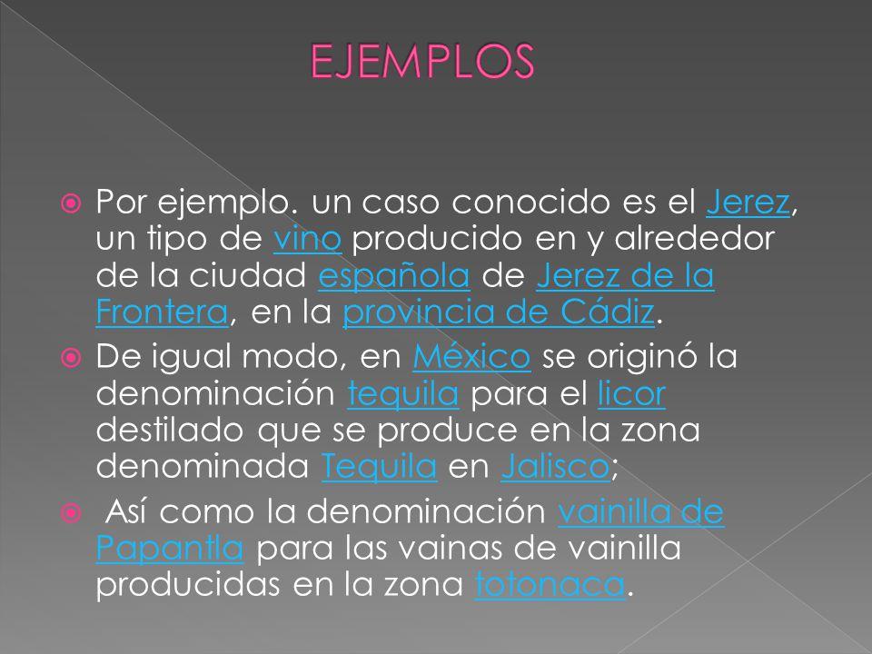 Por ejemplo. un caso conocido es el Jerez, un tipo de vino producido en y alrededor de la ciudad española de Jerez de la Frontera, en la provincia de