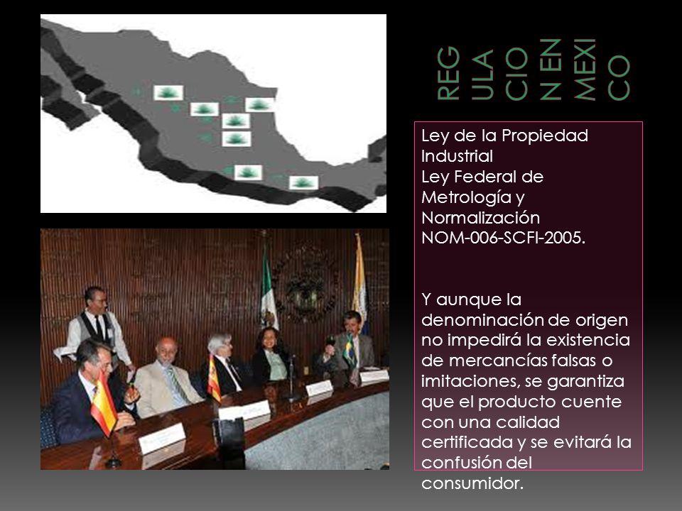 Ley de la Propiedad Industrial Ley Federal de Metrología y Normalización NOM-006-SCFI-2005. Y aunque la denominación de origen no impedirá la existenc