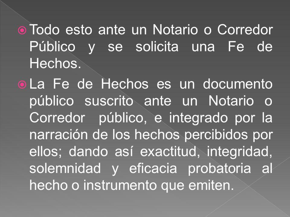 Todo esto ante un Notario o Corredor Público y se solicita una Fe de Hechos. La Fe de Hechos es un documento público suscrito ante un Notario o Corred