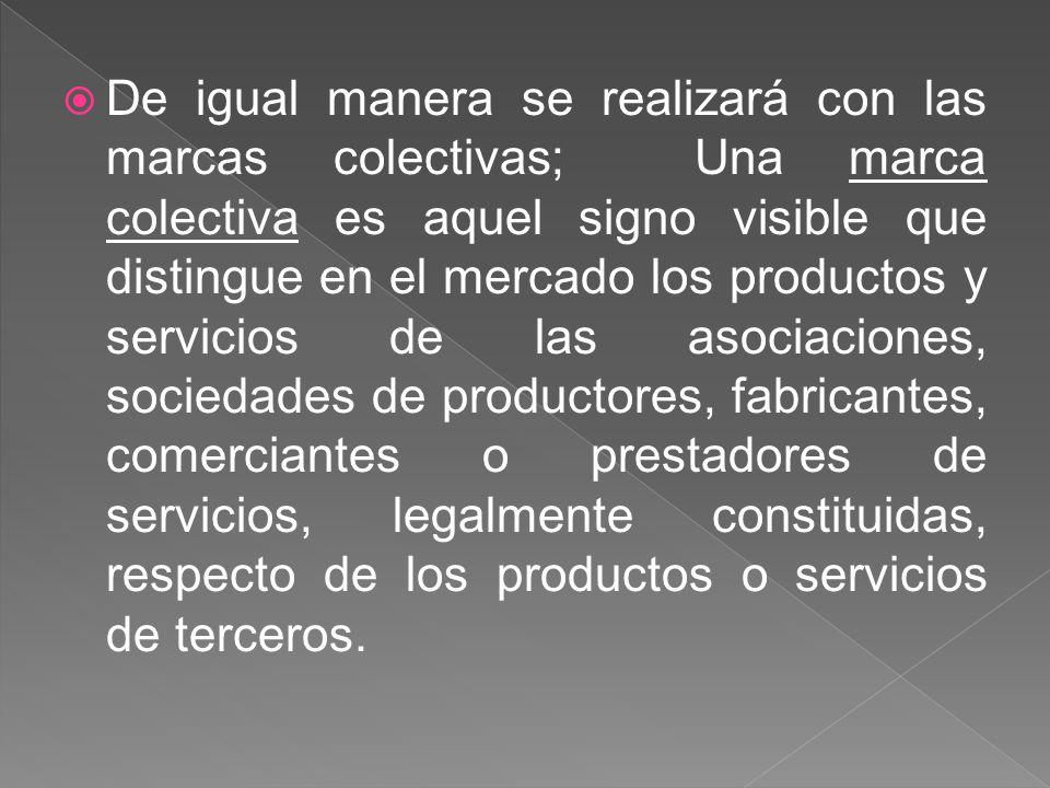 De igual manera se realizará con las marcas colectivas; Una marca colectiva es aquel signo visible que distingue en el mercado los productos y servici