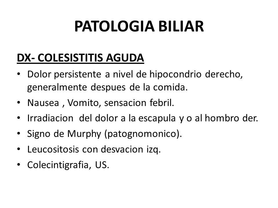 PATOLOGIA BILIAR DX- COLESISTITIS AGUDA Dolor persistente a nivel de hipocondrio derecho, generalmente despues de la comida. Nausea, Vomito, sensacion