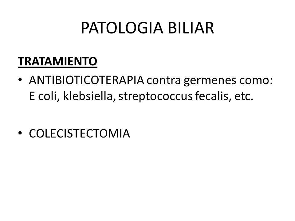 PATOLOGIA BILIAR TRATAMIENTO ANTIBIOTICOTERAPIA contra germenes como: E coli, klebsiella, streptococcus fecalis, etc. COLECISTECTOMIA