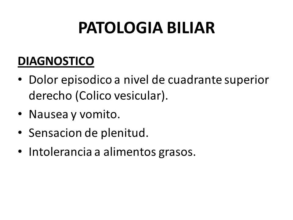 PATOLOGIA BILIAR DIAGNOSTICO Dolor episodico a nivel de cuadrante superior derecho (Colico vesicular). Nausea y vomito. Sensacion de plenitud. Intoler