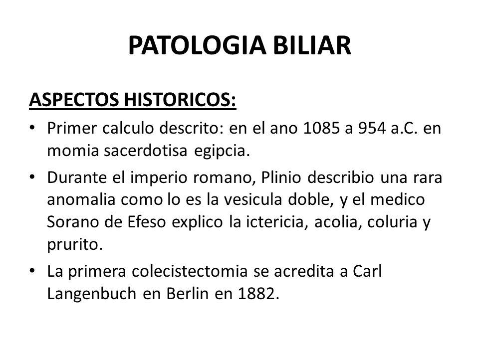 PATOLOGIA BILIAR ASPECTOS HISTORICOS: Primer calculo descrito: en el ano 1085 a 954 a.C. en momia sacerdotisa egipcia. Durante el imperio romano, Plin