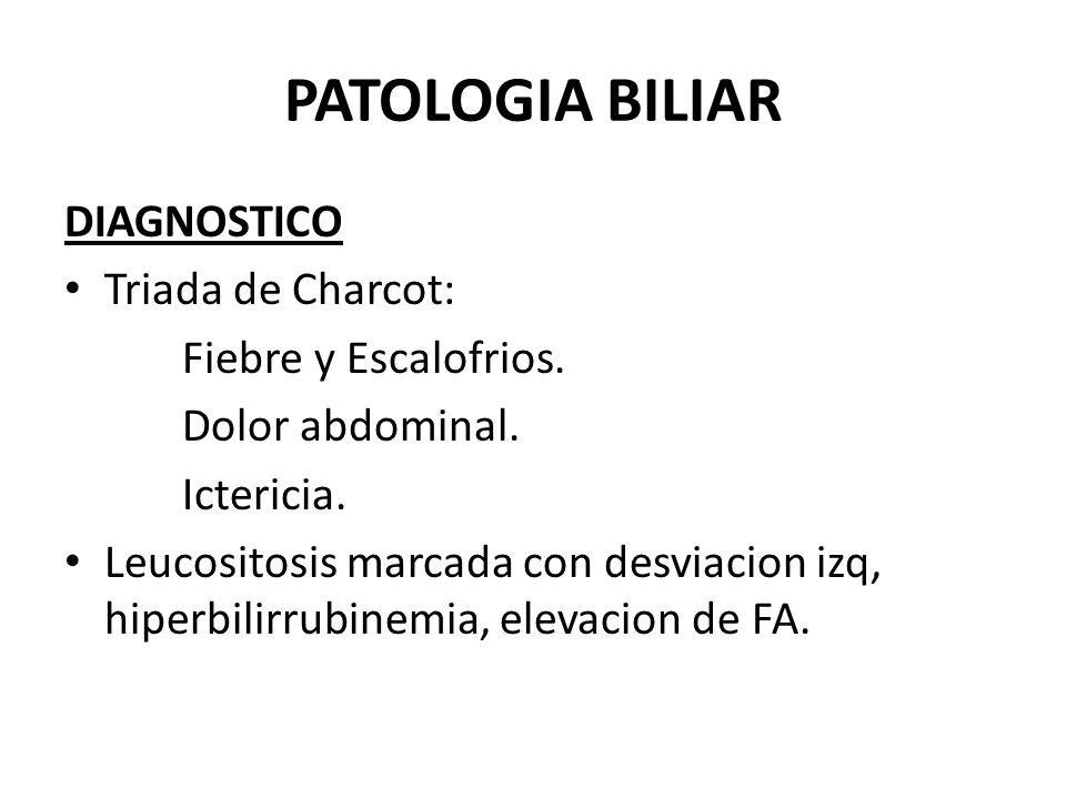 PATOLOGIA BILIAR DIAGNOSTICO Triada de Charcot: Fiebre y Escalofrios. Dolor abdominal. Ictericia. Leucositosis marcada con desviacion izq, hiperbilirr