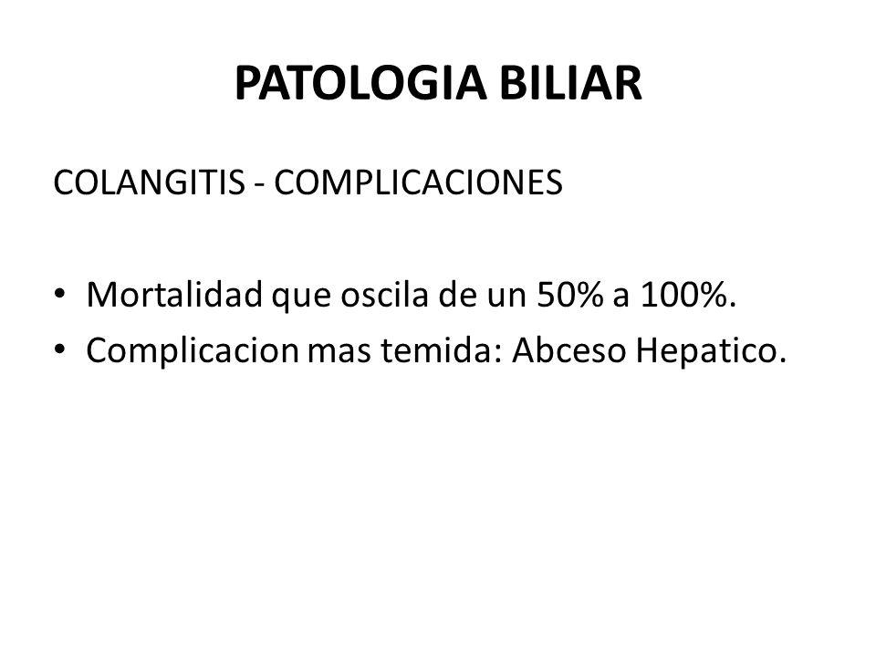 PATOLOGIA BILIAR COLANGITIS - COMPLICACIONES Mortalidad que oscila de un 50% a 100%. Complicacion mas temida: Abceso Hepatico.